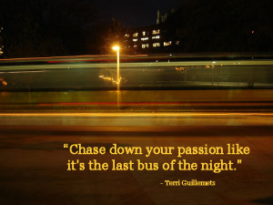 """Chase Down Your Passion Like It's The Last Bus Of The Night"""""""