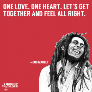 "One love, one heart. Let's get together and feel all right"" ~Bob ..."