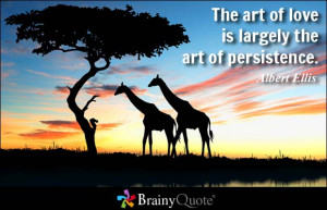 The art of love is largely the art of persistence. - Albert Ellis