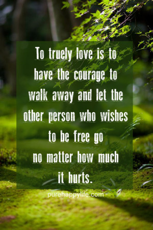 Love Quote: To truely love is to have the courage to walk away….