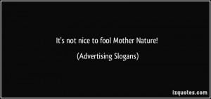 It's not nice to fool Mother Nature! - Advertising Slogans