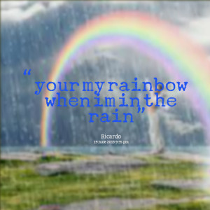 Quotes Picture: your my rainbow when im in the rain