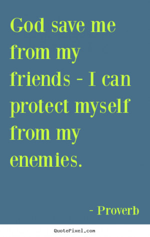 God save me from my friends - I can protect myself from my enemies ...