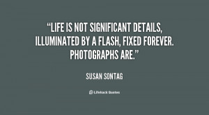 Life is not significant details, illuminated by a flash, fixed forever ...