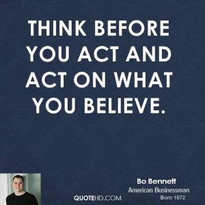 Think before you act and act on what you believe.