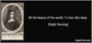 All the beauty of the world, 't is but skin deep. - Ralph Venning
