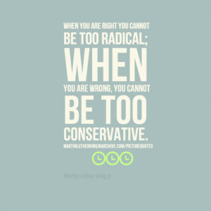 When you are right you cannot be too radical; when you are wrong, you ...