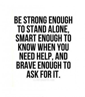 ... enough to know when you need help, and brave enough to ask for it