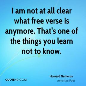 Howard Nemerov - I am not at all clear what free verse is anymore ...