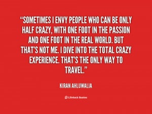 Sometimes i envy people who can be only half crazy,with one foot in ...