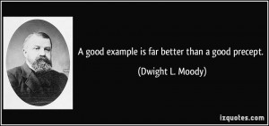 good example is far better than a good precept. - Dwight L. Moody