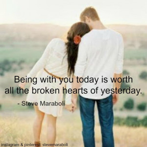 Being with you today is worth all the broken hearts of yesterday ...