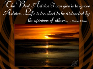 The best advice I can give is to ignore advice. Life is too short to ...