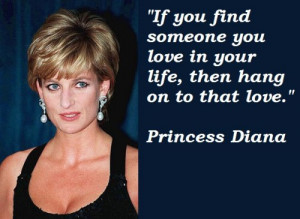 ... you love in your life, then hang on to that love. – Princess Diana