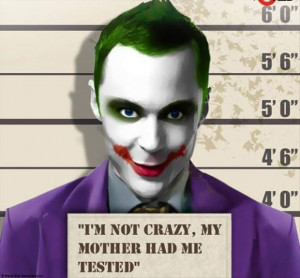 not crazy, my mother had me tested - Sheldon Joker