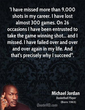 have missed more than 9,000 shots in my career. I have lost almost ...