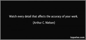 ... detail that affects the accuracy of your work. - Arthur C. Nielsen