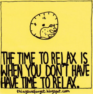 The time to relax is when you don't have time to relax.