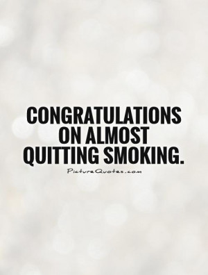Congratulations on almost quitting smoking Picture Quote #1
