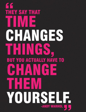 they say that time changes things but you actually have to change them ...