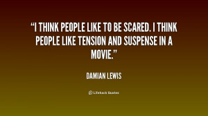 think people like to be scared. I think people like tension and ...