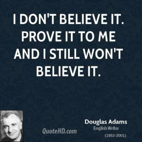 douglas-adams-writer-quote-i-dont-believe-it-prove-it-to-me-and-i.jpg