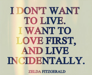 don't want to live. I want to love first, and live incidentally.