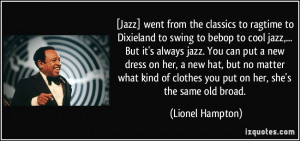 to Dixieland to swing to bebop to cool jazz,... But it's always jazz ...