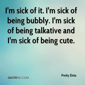 Zinta - I'm sick of it. I'm sick of being bubbly. I'm sick of being ...