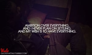 Ambition over everything and i never plan on settling