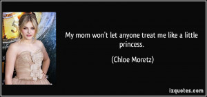 ... mom won't let anyone treat me like a little princess. - Chloe Moretz