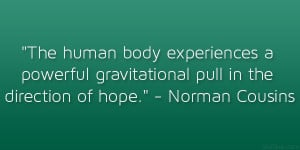 "... gravitational pull in the direction of hope."" – Norman Cousins"