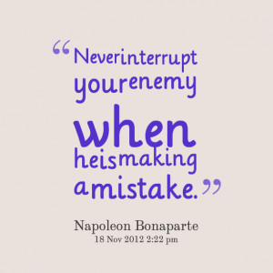 Quotes Picture: never interrupt your enemy when he is making a mistake