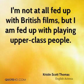 Kristin Scott Thomas - I'm not at all fed up with British films, but I ...