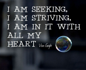 am seeking, I am striving, I am in it with all my heart.