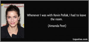 Whenever I was with Kevin Pollak, I had to leave the room. - Amanda ...
