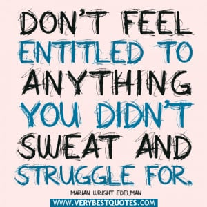 advice quotes, Don't feel entitled to anything you didn't sweat ...