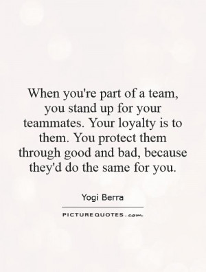 you stand up for your teammates. Your loyalty is to them. You protect ...