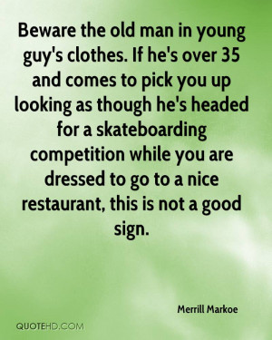 Beware the old man in young guy's clothes. If he's over 35 and comes ...