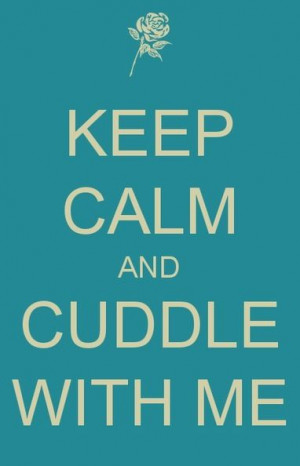 Keep calm and cuddle with me. ;)