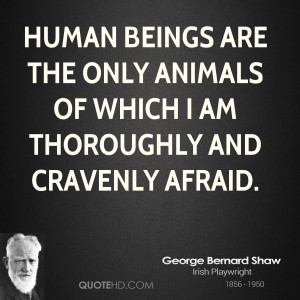 Human beings are the only animals of which I am thoroughly and ...