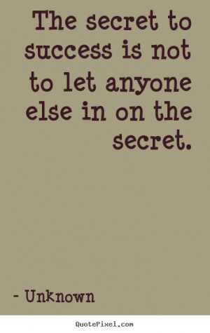 The secret to success is not to let anyone else in on the secret ...