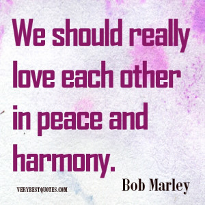 ... Marley Quotes: We should really love each other in peace and harmony
