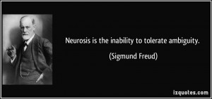 Neurosis is the inability to tolerate ambiguity. - Sigmund Freud