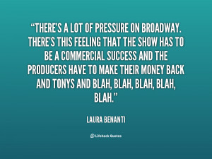 There's a lot of pressure on Broadway. There's this feeling that the ...