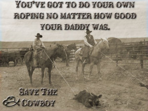 ... Do Your Own Roping No Matter How Good Your Daddy Was. Save The Cowboy