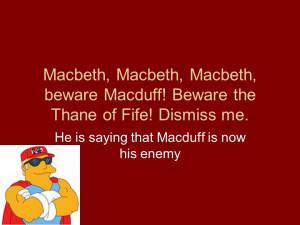 Macbeth, Macbeth, Macbeth, beware Macduff! Beware the Thane of Fife ...