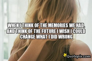 WHEN I THINK OF THE MEMORIES WE HAD, AND THINK OF THE FUTURE I WISH I ...