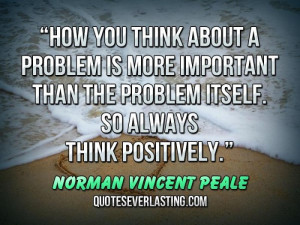 """... itself. So always think positively."""" — Norman Vincent Peale"""