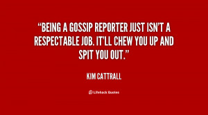 Being a gossip reporter just isn't a respectable job. It'll chew you ...